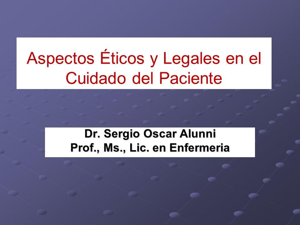 Aspectos Éticos y Legales en el Cuidado del Paciente Dr. Sergio Oscar Alunni Prof., Ms., Lic. en Enfermeria