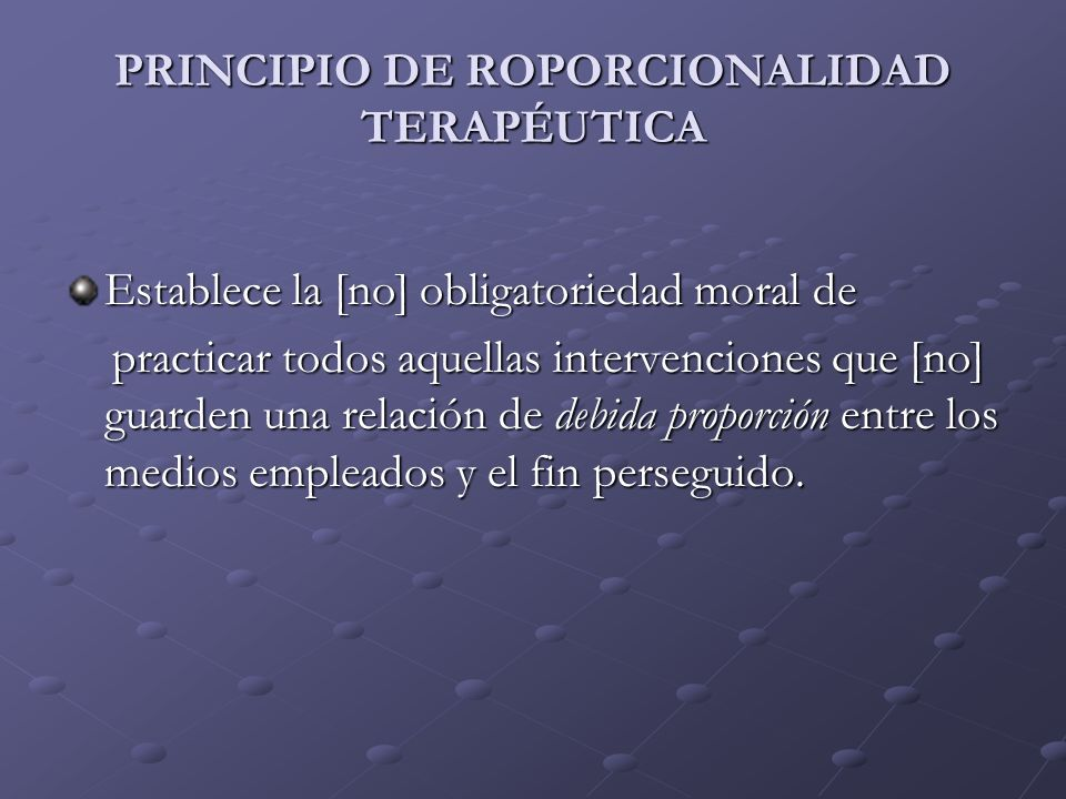 PRINCIPIO DE ROPORCIONALIDAD TERAPÉUTICA Establece la [no] obligatoriedad moral de practicar todos aquellas intervenciones que [no] guarden una relaci