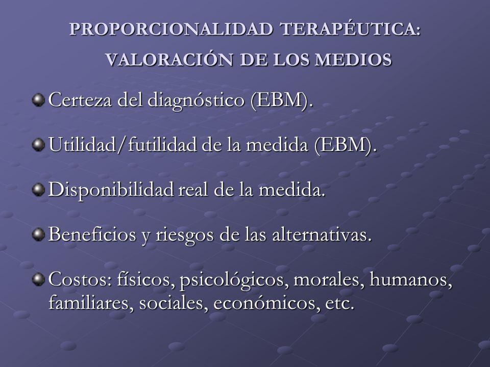 PROPORCIONALIDAD TERAPÉUTICA: VALORACIÓN DE LOS MEDIOS Certeza del diagnóstico (EBM). Utilidad/futilidad de la medida (EBM). Disponibilidad real de la