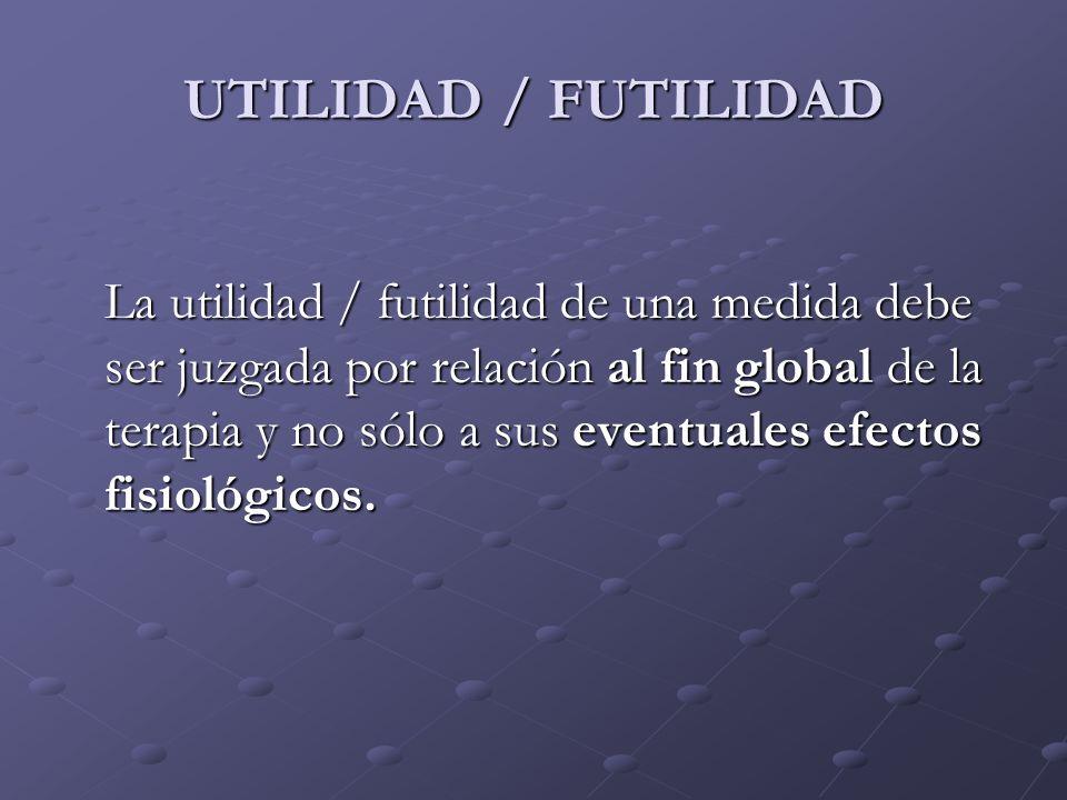 UTILIDAD / FUTILIDAD La utilidad / futilidad de una medida debe ser juzgada por relación al fin global de la terapia y no sólo a sus eventuales efecto