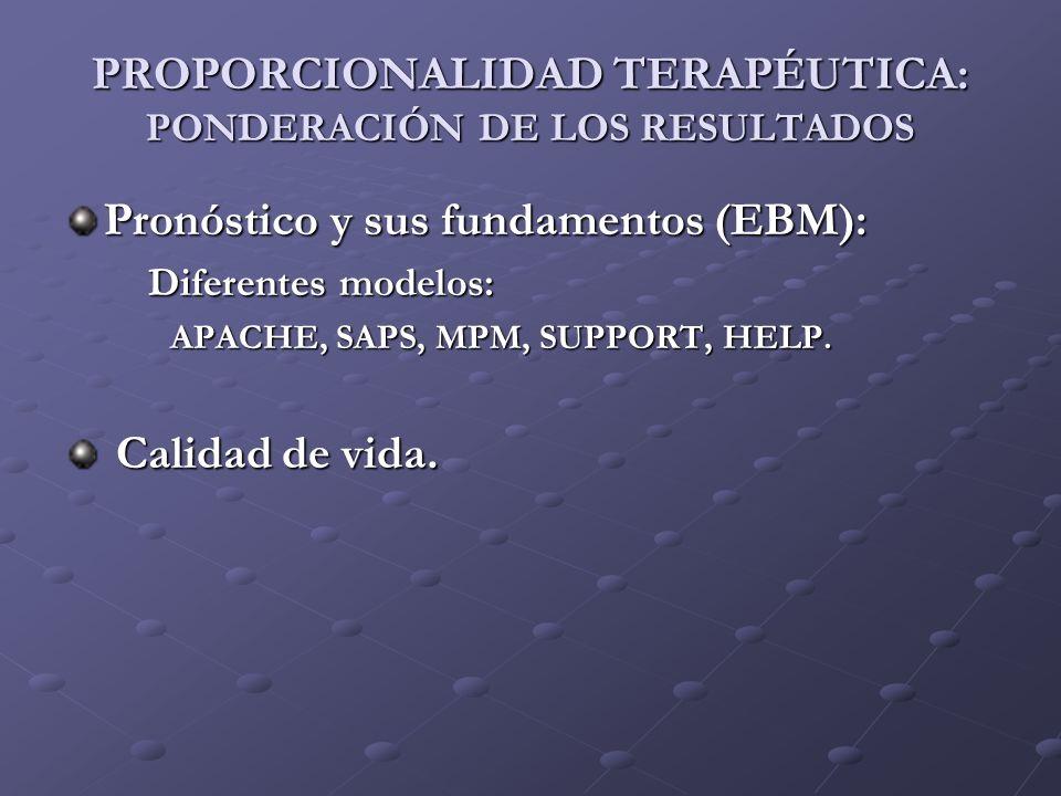 PROPORCIONALIDAD TERAPÉUTICA: PONDERACIÓN DE LOS RESULTADOS Pronóstico y sus fundamentos (EBM): Diferentes modelos: Diferentes modelos: APACHE, SAPS,