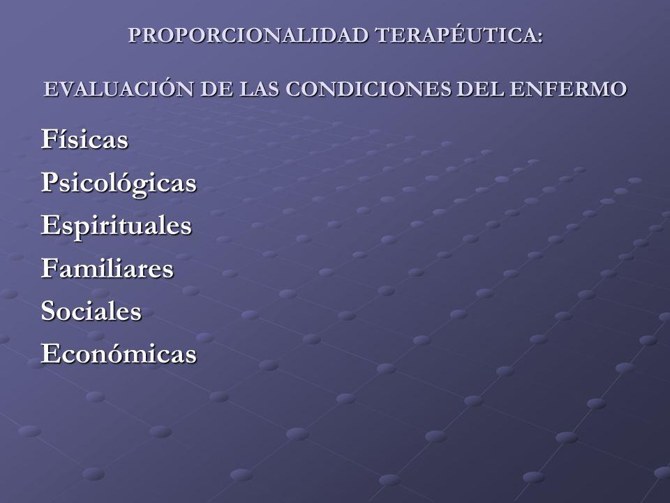 PROPORCIONALIDAD TERAPÉUTICA: EVALUACIÓN DE LAS CONDICIONES DEL ENFERMO FísicasPsicológicasEspiritualesFamiliaresSocialesEconómicas