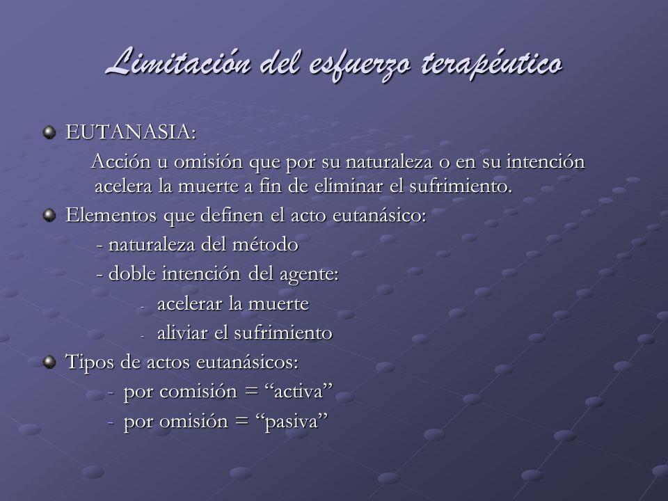 Limitación del esfuerzo terapéutico EUTANASIA: Acción u omisión que por su naturaleza o en su intención acelera la muerte a fin de eliminar el sufrimi