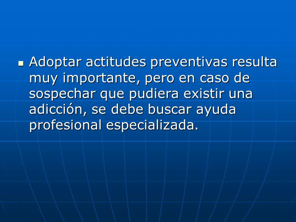 Adoptar actitudes preventivas resulta muy importante, pero en caso de sospechar que pudiera existir una adicción, se debe buscar ayuda profesional esp