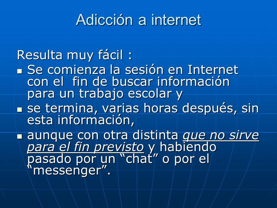 Adicción a internet Resulta muy fácil : Se comienza la sesión en Internet con el fin de buscar información para un trabajo escolar y Se comienza la se