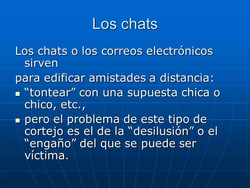 Los chats Los chats o los correos electrónicos sirven para edificar amistades a distancia: tontear con una supuesta chica o chico, etc., tontear con u
