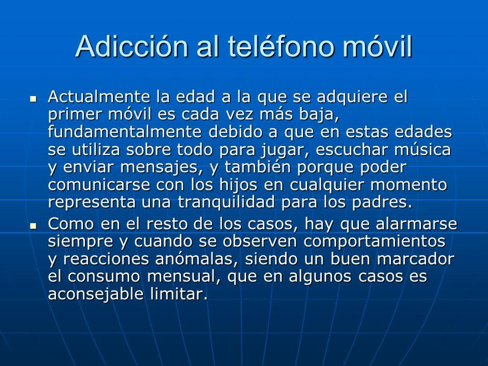 Adicción al teléfono móvil Actualmente la edad a la que se adquiere el primer móvil es cada vez más baja, fundamentalmente debido a que en estas edade