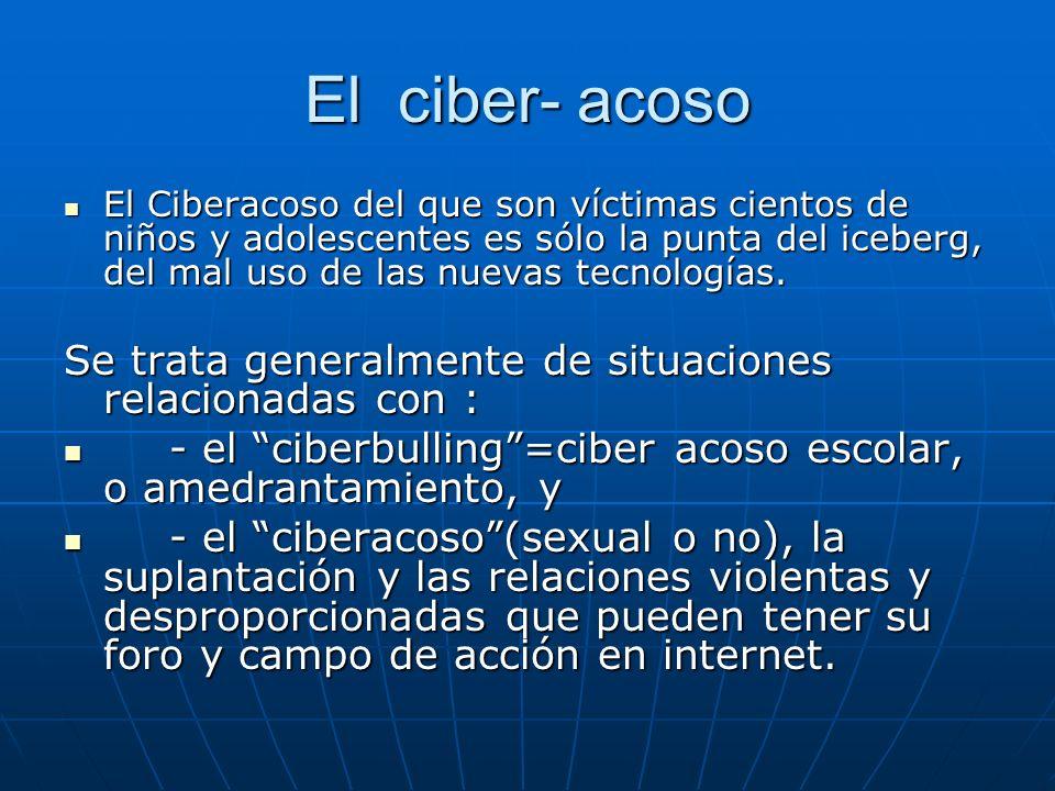 El ciber- acoso El Ciberacoso del que son víctimas cientos de niños y adolescentes es sólo la punta del iceberg, del mal uso de las nuevas tecnologías