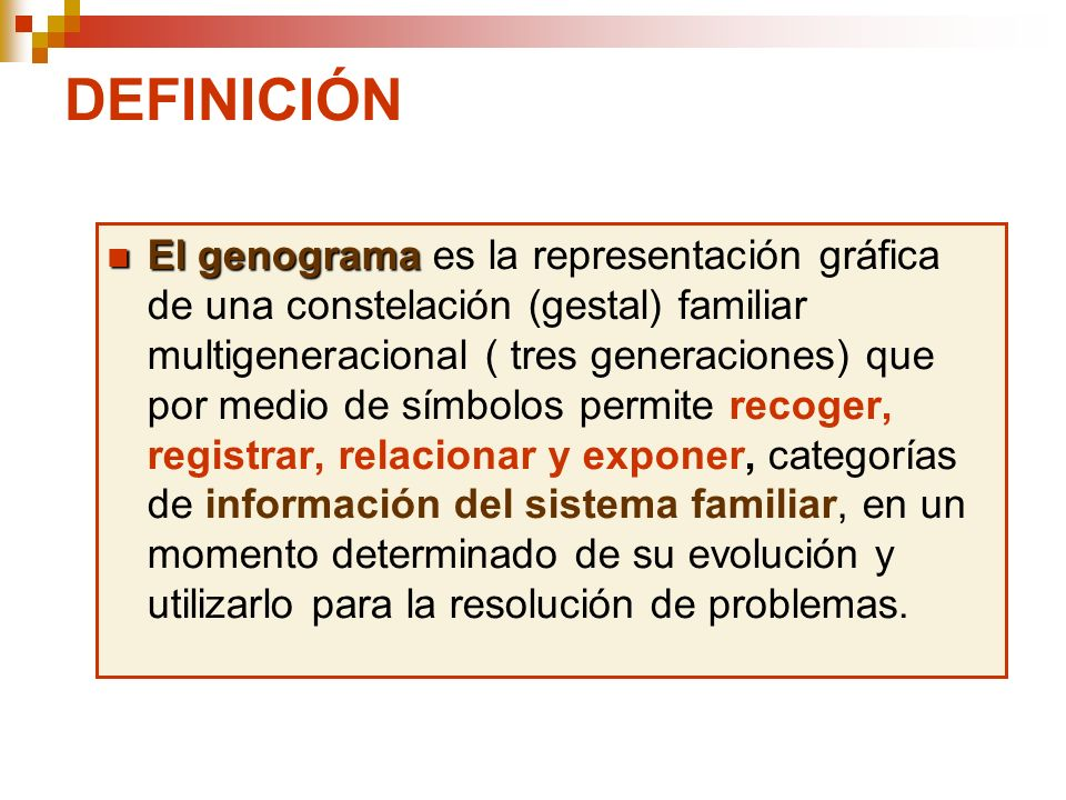 DEFINICIÓN El genograma El genograma es la representación gráfica de una constelación (gestal) familiar multigeneracional ( tres generaciones) que por
