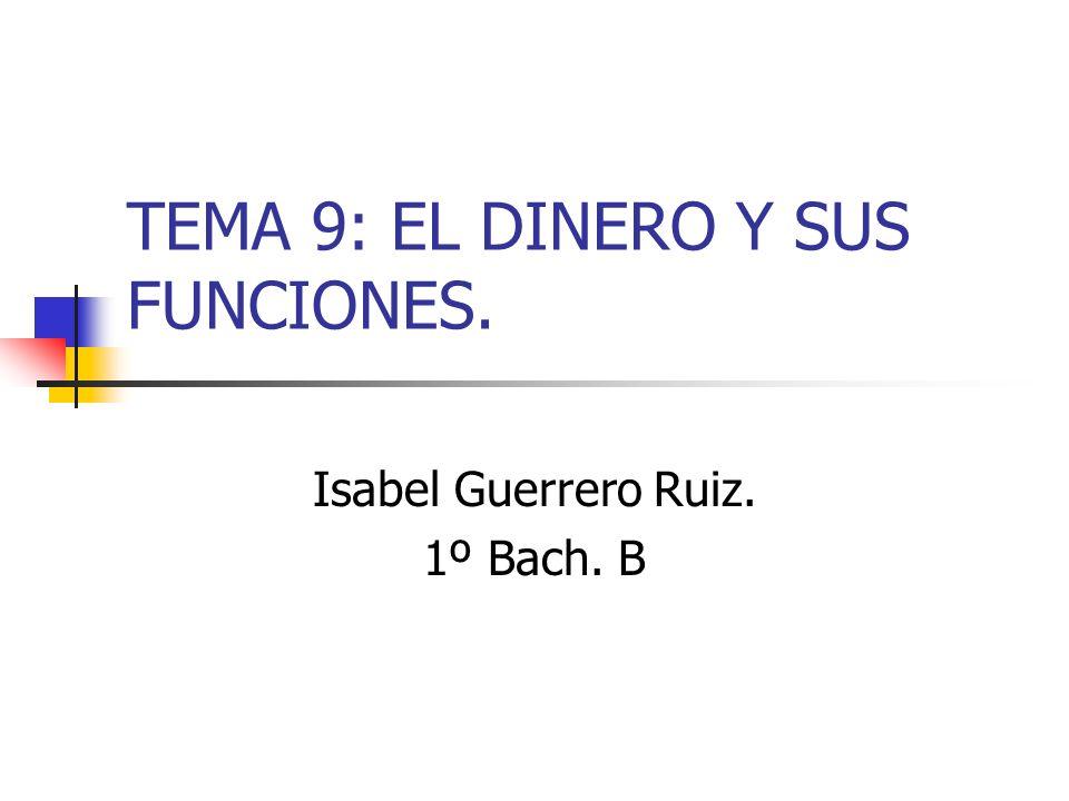 TEMA 9: EL DINERO Y SUS FUNCIONES. Isabel Guerrero Ruiz. 1º Bach. B