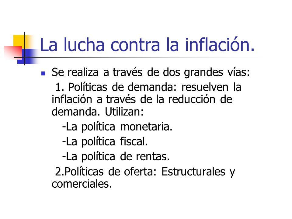 La lucha contra la inflación. Se realiza a través de dos grandes vías: 1. Políticas de demanda: resuelven la inflación a través de la reducción de dem