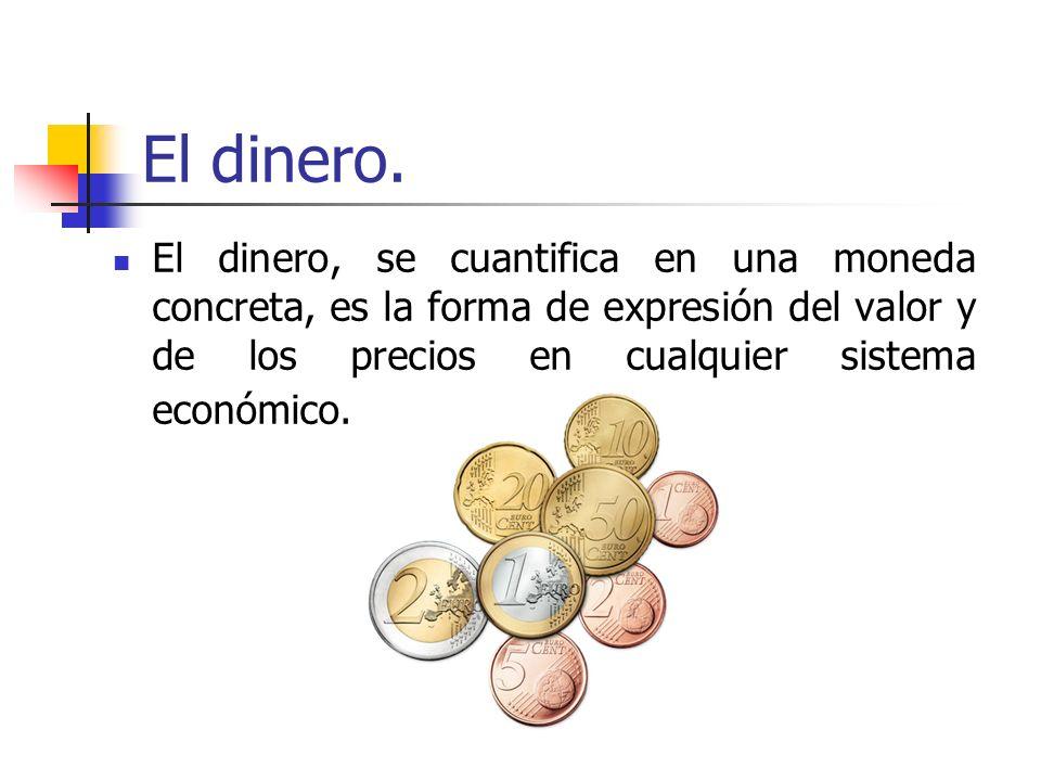 El dinero. El dinero, se cuantifica en una moneda concreta, es la forma de expresión del valor y de los precios en cualquier sistema económico.