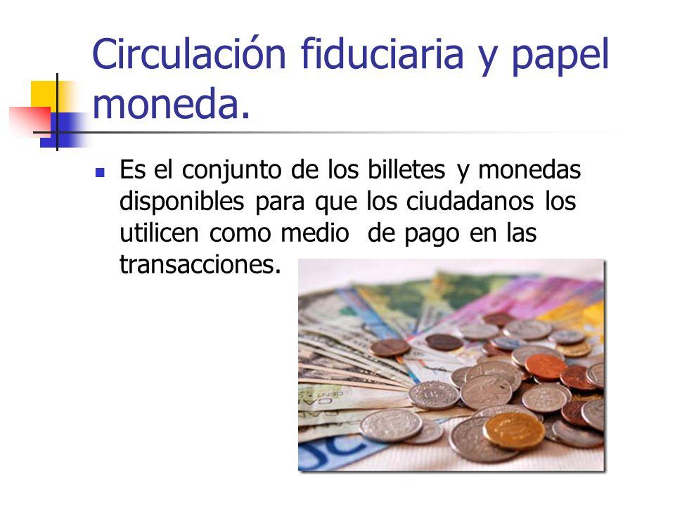 Circulación fiduciaria y papel moneda. Es el conjunto de los billetes y monedas disponibles para que los ciudadanos los utilicen como medio de pago en