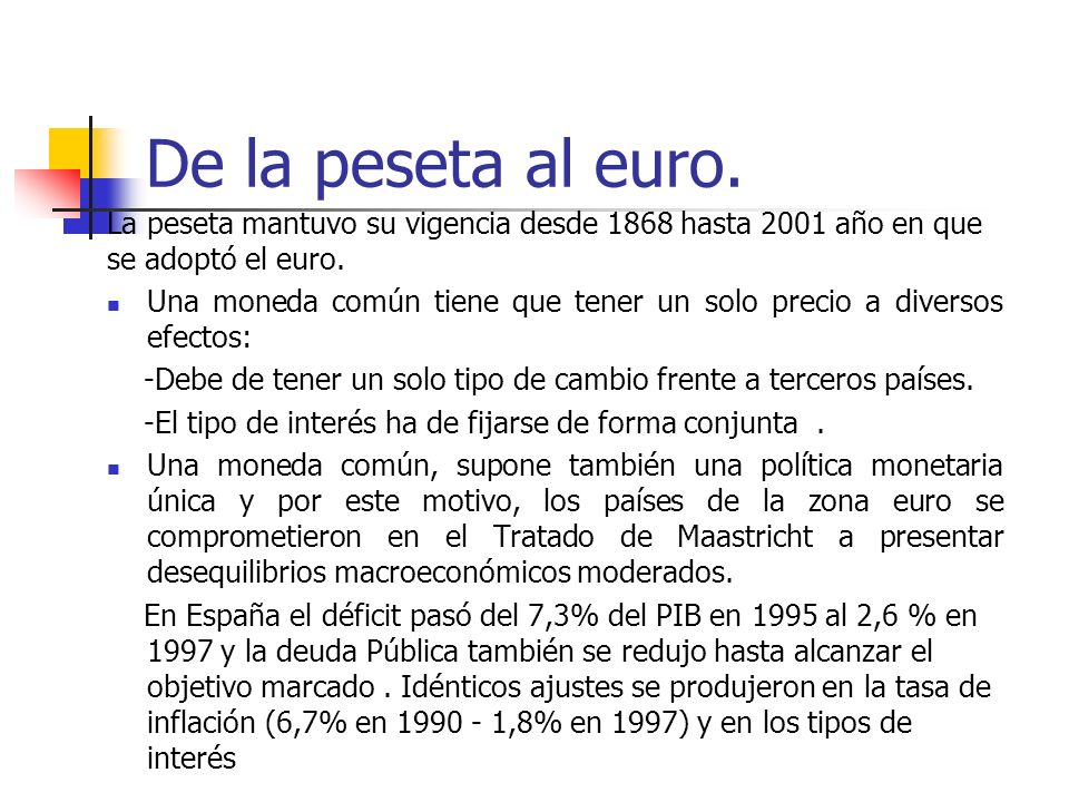 De la peseta al euro. La peseta mantuvo su vigencia desde 1868 hasta 2001 año en que se adoptó el euro. Una moneda común tiene que tener un solo preci