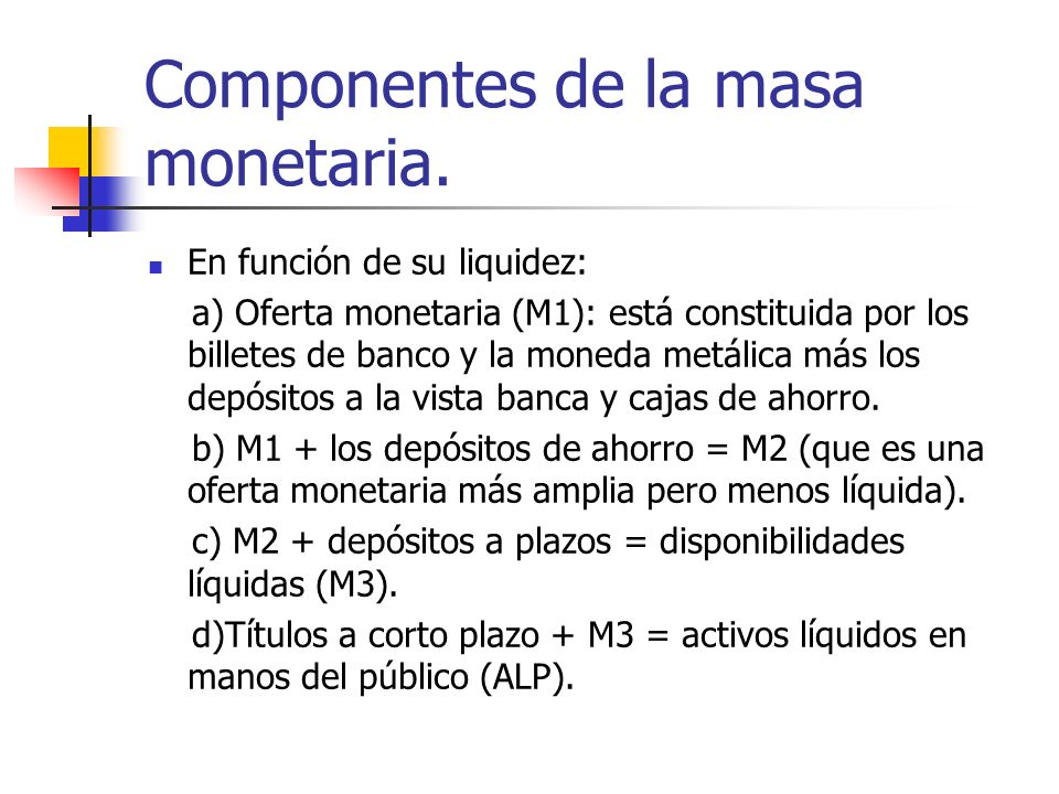 Componentes de la masa monetaria. En función de su liquidez: a) Oferta monetaria (M1): está constituida por los billetes de banco y la moneda metálica
