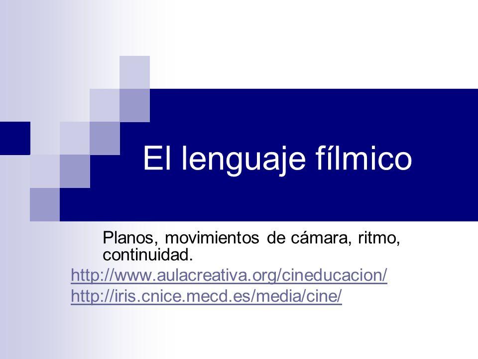 El lenguaje fílmico Planos, movimientos de cámara, ritmo, continuidad. http://www.aulacreativa.org/cineducacion/ http://iris.cnice.mecd.es/media/cine/