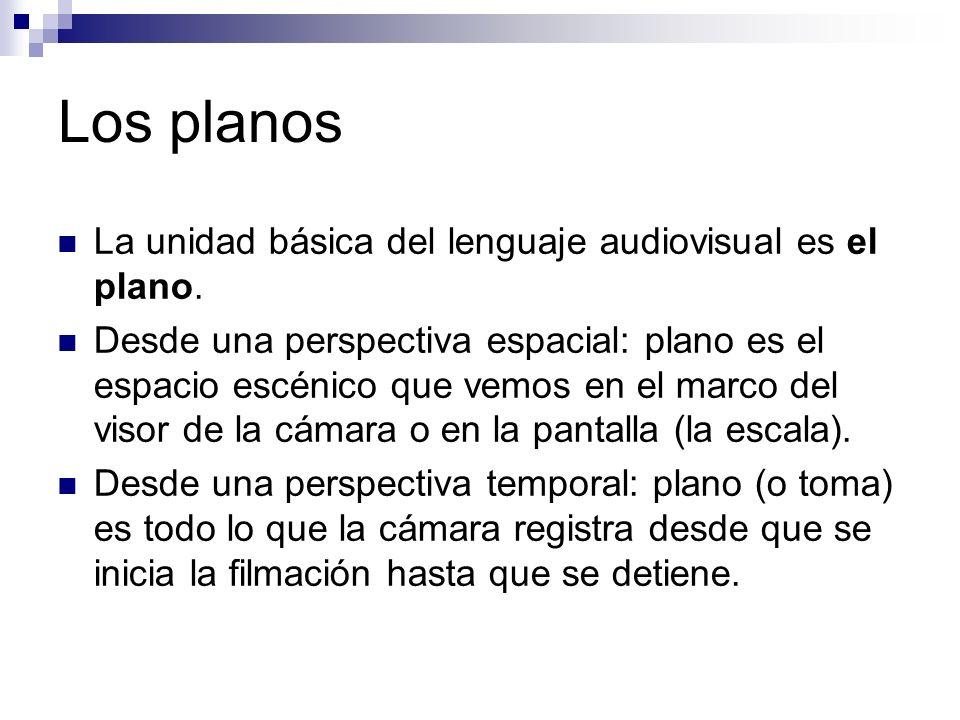 Los planos La unidad básica del lenguaje audiovisual es el plano. Desde una perspectiva espacial: plano es el espacio escénico que vemos en el marco d