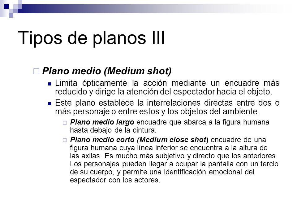 Tipos de planos III Plano medio (Medium shot) Limita ópticamente la acción mediante un encuadre más reducido y dirige la atención del espectador hacia