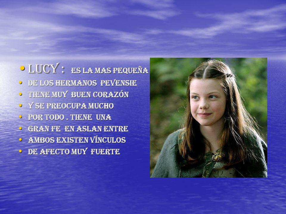 Lucy : es la mas pequeña De los hermanos pevensie Tiene muy buen corazón Y se preocupa mucho Por todo. Tiene una Gran fe en aslan entre Ambos existen