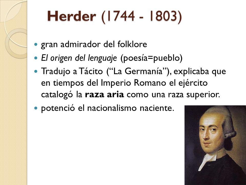 Herder (1744 - 1803) gran admirador del folklore El origen del lenguaje (poesía=pueblo) Tradujo a Tácito (La Germanía), explicaba que en tiempos del I