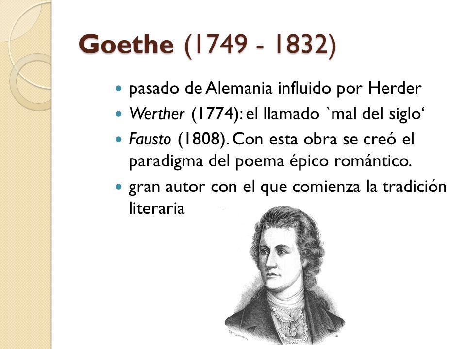 Goethe (1749 - 1832) pasado de Alemania influido por Herder Werther (1774): el llamado `mal del siglo Fausto (1808). Con esta obra se creó el paradigm