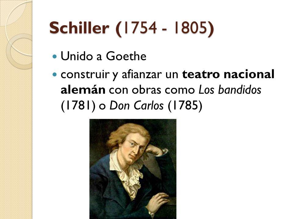 Schiller (1754 - 1805) Unido a Goethe construir y afianzar un teatro nacional alemán con obras como Los bandidos (1781) o Don Carlos (1785)