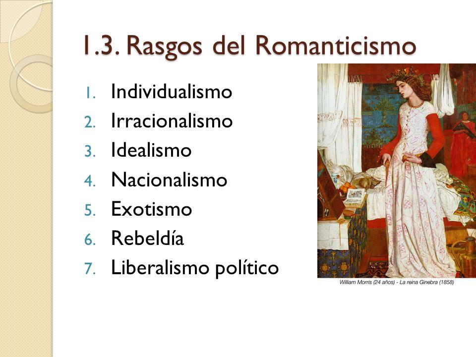 1.3. Rasgos del Romanticismo 1. Individualismo 2. Irracionalismo 3. Idealismo 4. Nacionalismo 5. Exotismo 6. Rebeldía 7. Liberalismo político