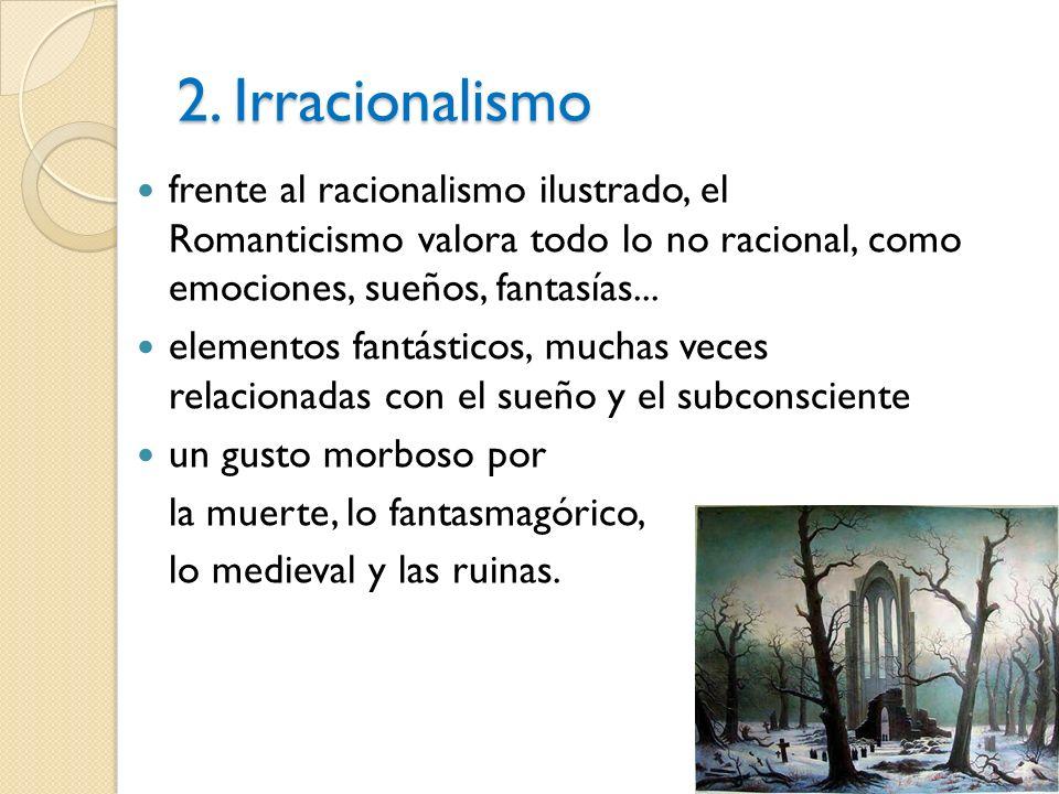 2. Irracionalismo frente al racionalismo ilustrado, el Romanticismo valora todo lo no racional, como emociones, sueños, fantasías... elementos fantást