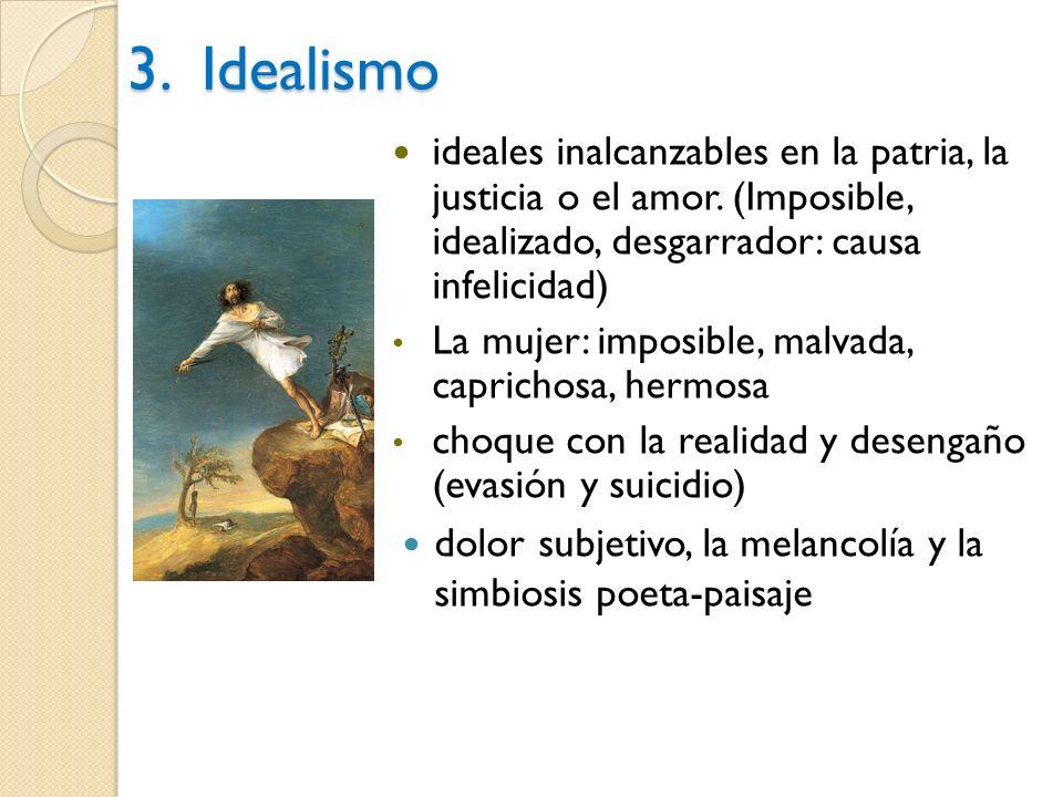 3. Idealismo ideales inalcanzables en la patria, la justicia o el amor. (Imposible, idealizado, desgarrador: causa infelicidad) La mujer: imposible, m