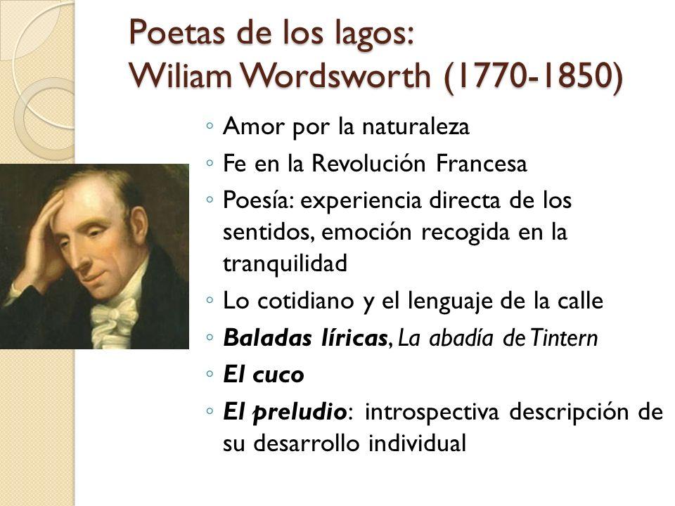 Poetas de los lagos: Wiliam Wordsworth (1770-1850) Amor por la naturaleza Fe en la Revolución Francesa Poesía: experiencia directa de los sentidos, em