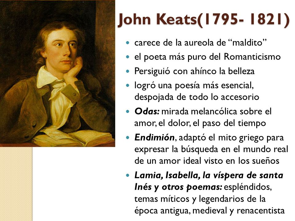 John Keats(1795- 1821) carece de la aureola de maldito el poeta más puro del Romanticismo Persiguió con ahínco la belleza logró una poesía más esencia
