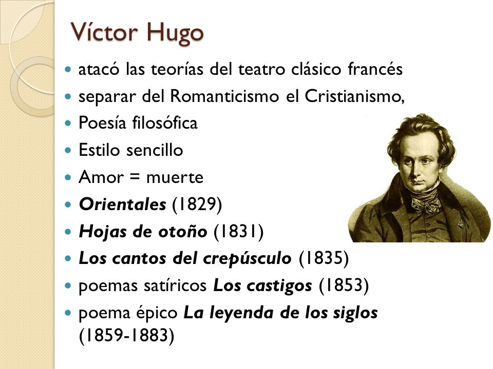 Víctor Hugo atacó las teorías del teatro clásico francés separar del Romanticismo el Cristianismo, Poesía filosófica Estilo sencillo Amor = muerte Ori