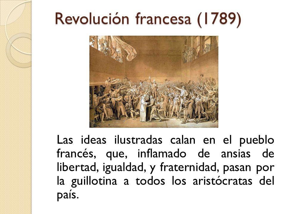 Revolución francesa (1789) Las ideas ilustradas calan en el pueblo francés, que, inflamado de ansias de libertad, igualdad, y fraternidad, pasan por l
