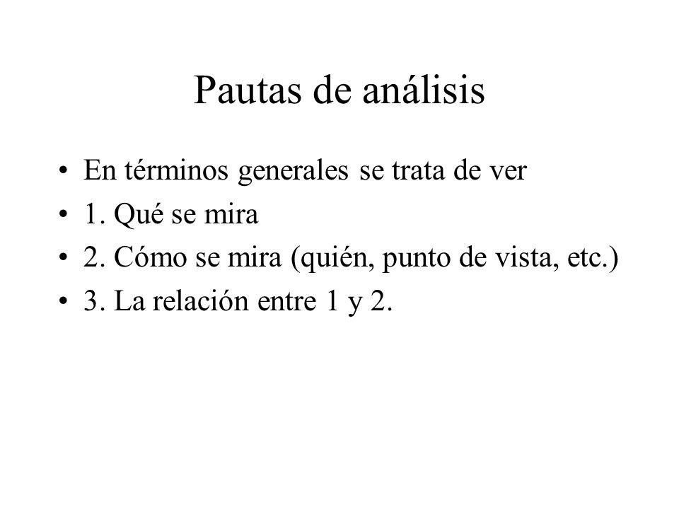 Pautas de análisis En términos generales se trata de ver 1. Qué se mira 2. Cómo se mira (quién, punto de vista, etc.) 3. La relación entre 1 y 2.
