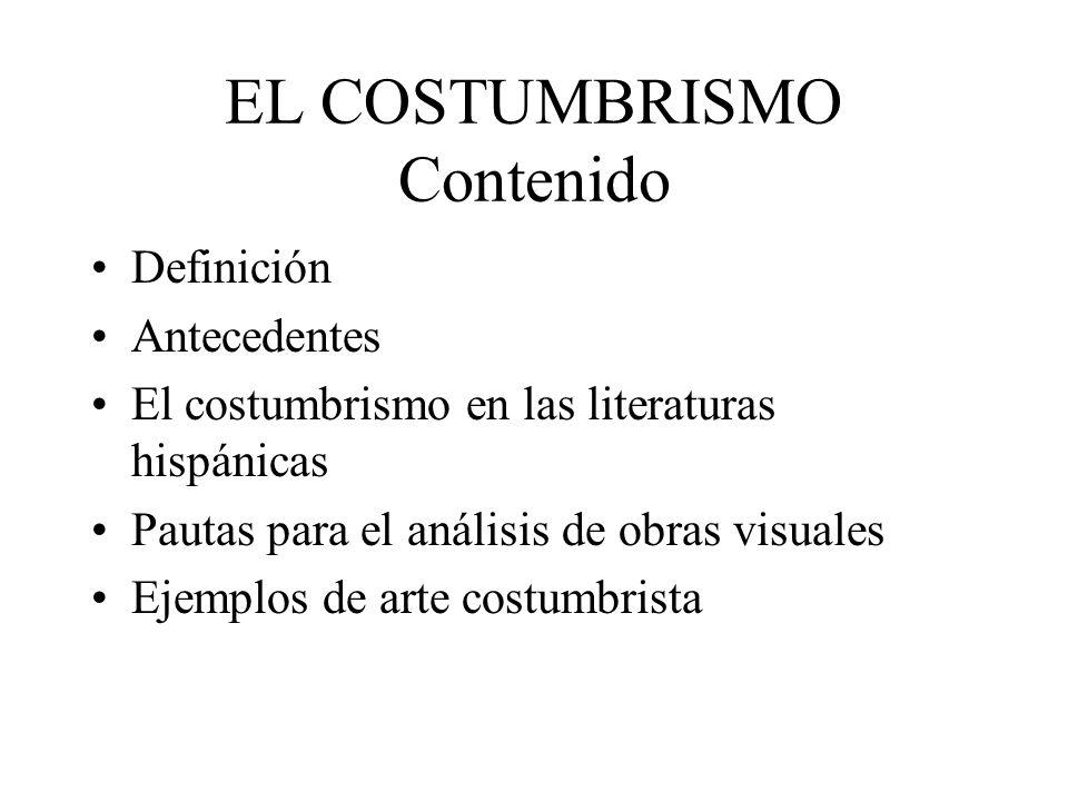 EL COSTUMBRISMO Contenido Definición Antecedentes El costumbrismo en las literaturas hispánicas Pautas para el análisis de obras visuales Ejemplos de