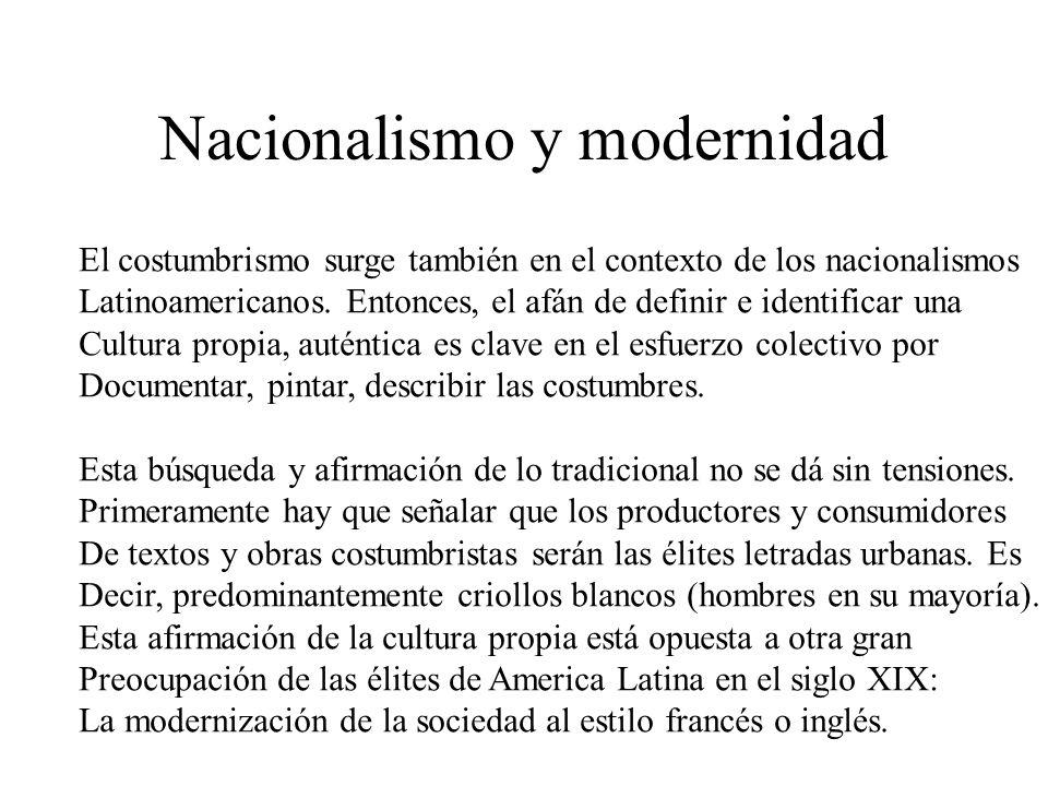 Nacionalismo y modernidad El costumbrismo surge también en el contexto de los nacionalismos Latinoamericanos. Entonces, el afán de definir e identific