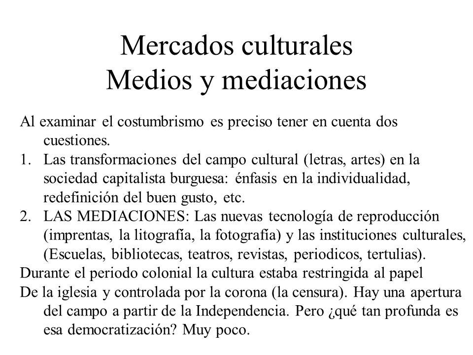 Mercados culturales Medios y mediaciones Al examinar el costumbrismo es preciso tener en cuenta dos cuestiones. 1.Las transformaciones del campo cultu