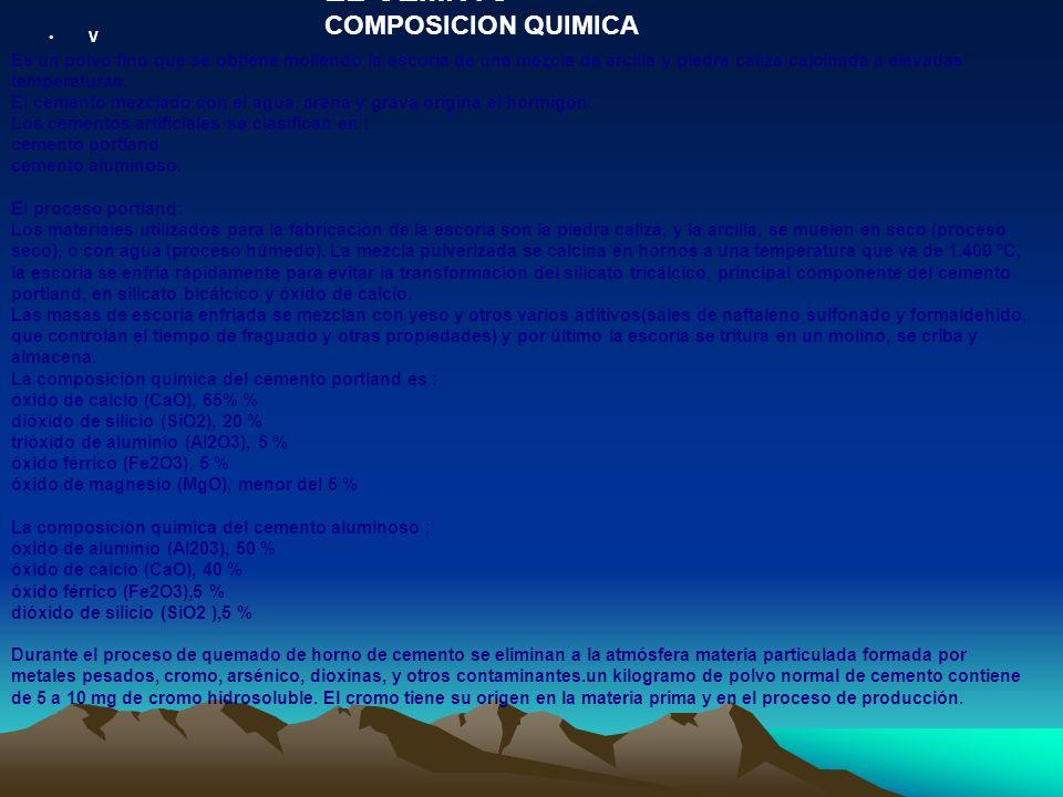 V EL CEMNTO COMPOSICION QUIMICA Es un polvo fino que se obtiene moliendo la escoria de una mezcla de arcilla y piedra caliza calcinada a elevadas temp