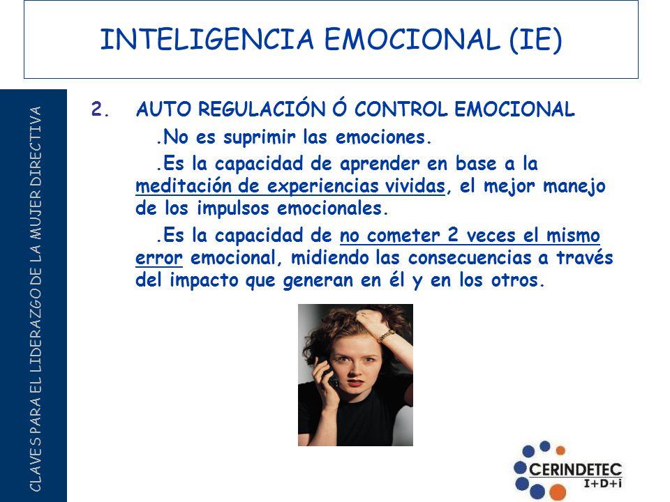 CLAVES PARA EL LIDERAZGO DE LA MUJER DIRECTIVA INTELIGENCIA EMOCIONAL (IE) 2.AUTO REGULACIÓN Ó CONTROL EMOCIONAL.No es suprimir las emociones..Es la c