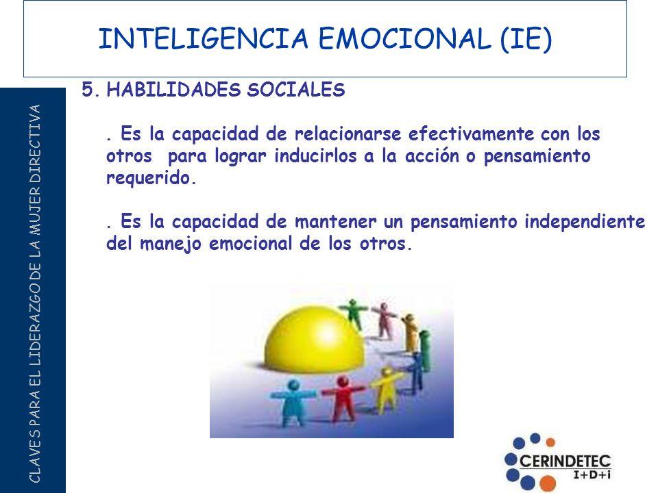 CLAVES PARA EL LIDERAZGO DE LA MUJER DIRECTIVA INTELIGENCIA EMOCIONAL (IE) 5.HABILIDADES SOCIALES. Es la capacidad de relacionarse efectivamente con l