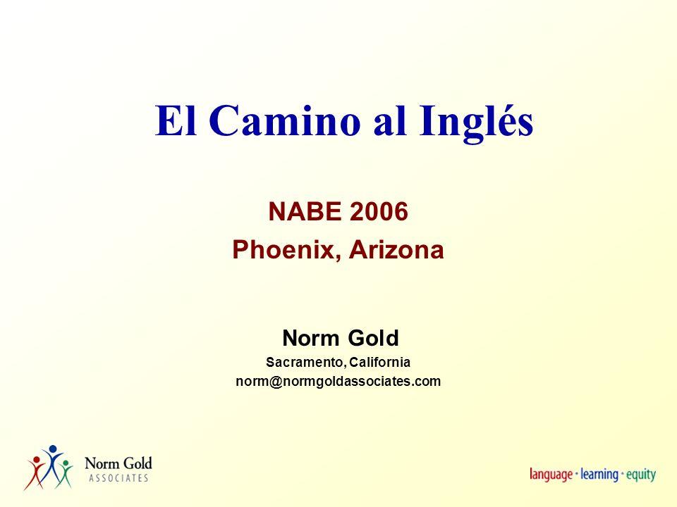 El Camino al Inglés NABE 2006 Phoenix, Arizona Norm Gold Sacramento, California norm@normgoldassociates.com