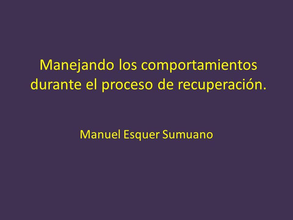 Manejando los comportamientos durante el proceso de recuperación. Manuel Esquer Sumuano