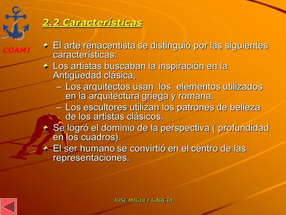 COAMI JOSÉ MIGUEL GARCÍA 2.2 Características El arte renacentista se distinguió por las siguientes características: Los artistas buscaban la inspiraci