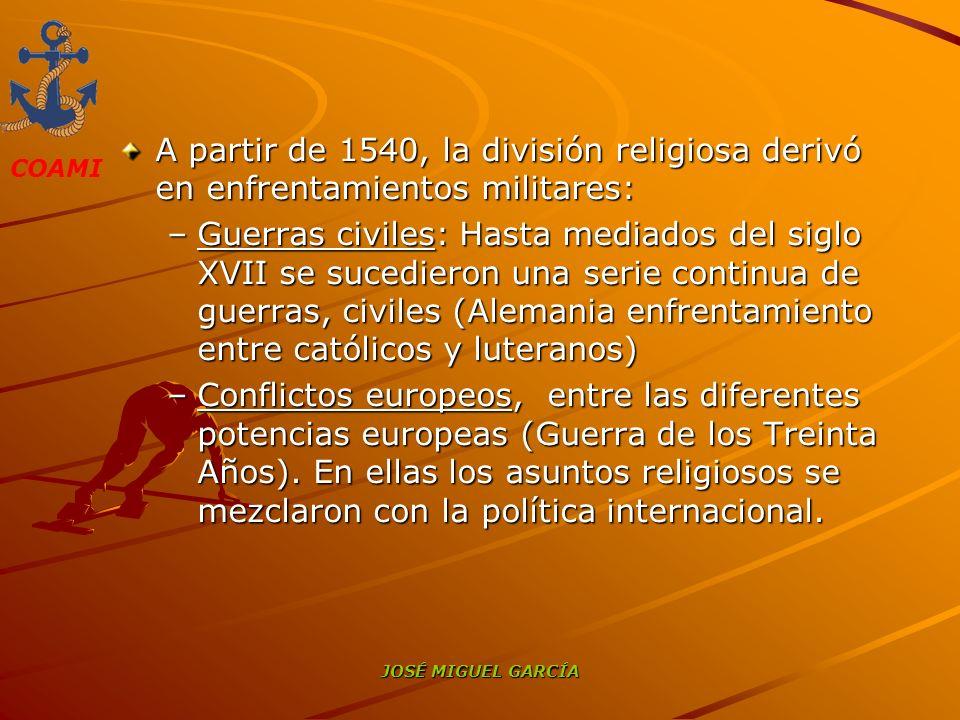 COAMI JOSÉ MIGUEL GARCÍA A partir de 1540, la división religiosa derivó en enfrentamientos militares: –Guerras civiles: Hasta mediados del siglo XVII