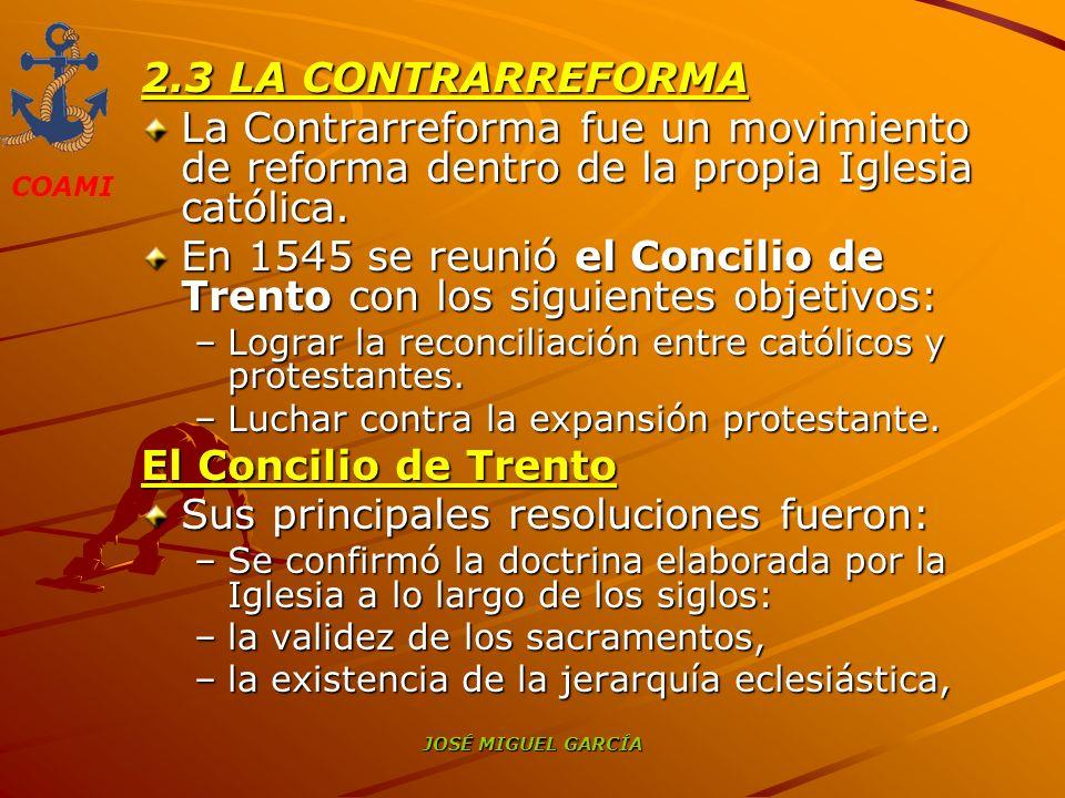 COAMI JOSÉ MIGUEL GARCÍA 2.3 LA CONTRARREFORMA La Contrarreforma fue un movimiento de reforma dentro de la propia Iglesia católica. En 1545 se reunió