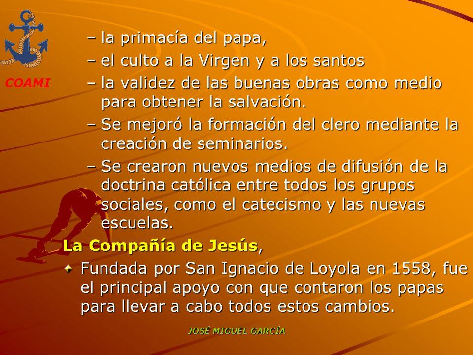 COAMI JOSÉ MIGUEL GARCÍA –la primacía del papa, –el culto a la Virgen y a los santos –la validez de las buenas obras como medio para obtener la salvac