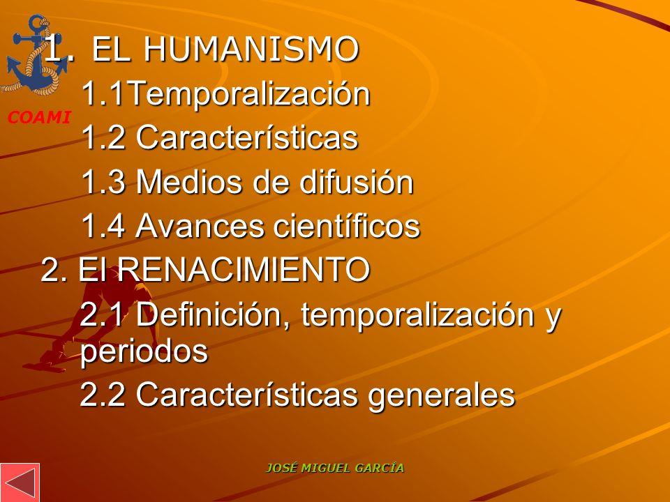 COAMI JOSÉ MIGUEL GARCÍA 1. EL HUMANISMO 1.1Temporalización 1.2 Características 1.3 Medios de difusión 1.4 Avances científicos 2. El RENACIMIENTO 2.1