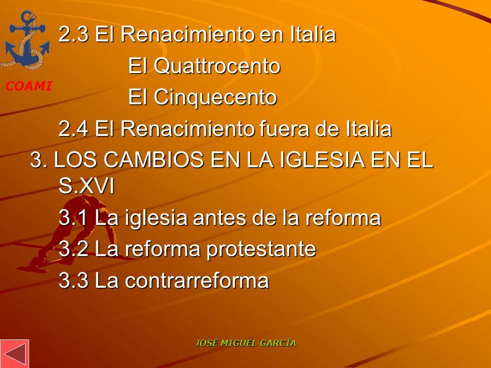 COAMI JOSÉ MIGUEL GARCÍA 2.3 El Renacimiento en Italia El Quattrocento El Cinquecento 2.4 El Renacimiento fuera de Italia 3. LOS CAMBIOS EN LA IGLESIA
