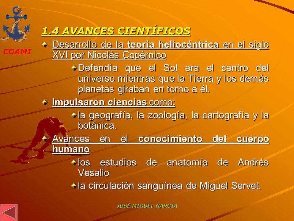 COAMI JOSÉ MIGUEL GARCÍA 1.4 AVANCES CIENTÍFICOS Desarrollo de la teoría heliocéntrica en el siglo XVI por Nicolás Copérnico Defendía que el Sol era e