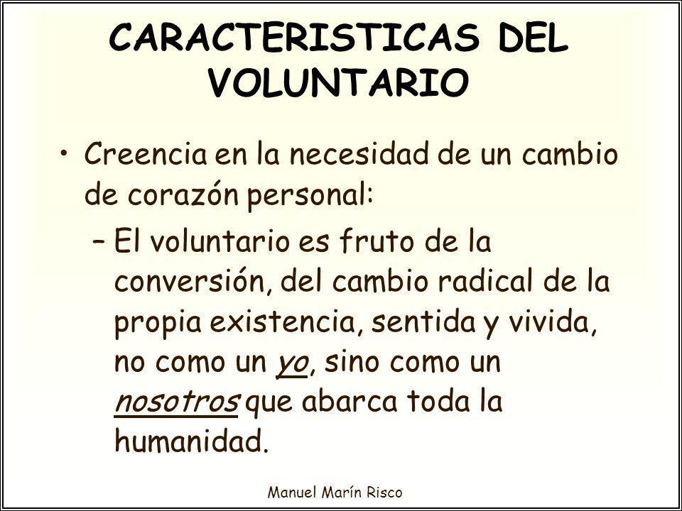 Manuel Marín Risco Creencia en la necesidad de un cambio de corazón personal: –El voluntario es fruto de la conversión, del cambio radical de la propi